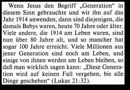 Wenn Jesus den Begriff 'Generation' in diesem Sinn gebrauchte und wir ihn auf das Jahr 1914 anwenden, dann sie diejenigen, die damals Babys waren, heute 70 Jahre oder älter. Viele andere, die 1914 am Leben waren, sind nun über 80 Jahre alt, und so mancher hat sogar 100 Jahre erreicht. Viele Millionen aus jener Generation sind noch am Leben, und einige von ihnen werden am Leben bleiben, so daß man wirklich sagen kann: 'Diese Generation wird auf keinen Fall vergehen, bis alle Dinge geschehen' (Lukas 21:32)
