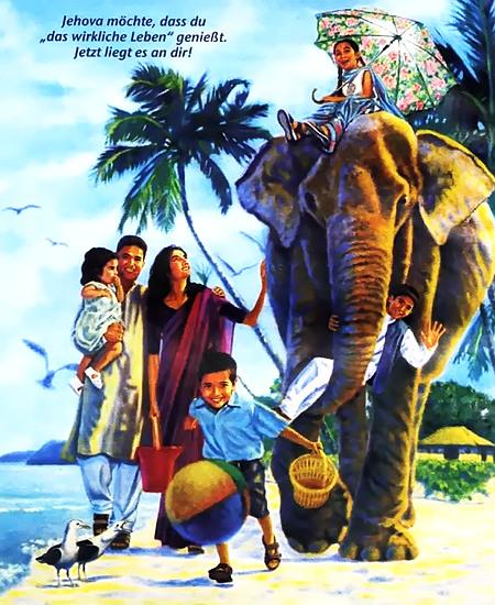 Bild aus einem Wachtturm. Extrem kitsche Darstellung des Lebens in der Neuen Welt mit Elefantenreiten am Strand. Darüber der Text 'Jehova möchte, dass du das wirkliche Leben genießt. Jetzt liegt es an dir!'.