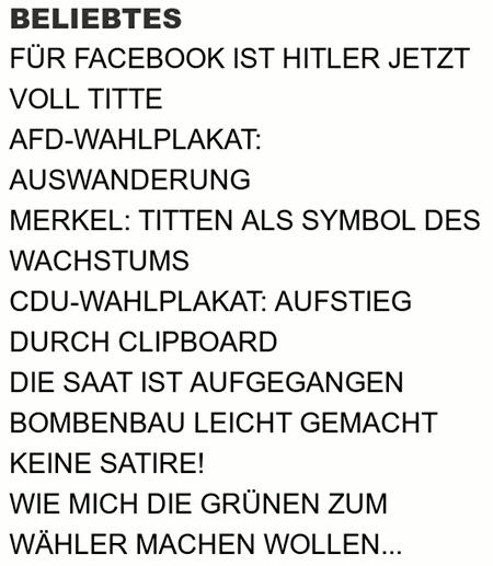 Beliebtes -- Für Facebook ist Hitler jetzt voll Titte -- AfD-Wahlplakat: Auswanderung -- Merkel: Titten als Symbol des Wachstums -- CDU-Wahlplakat: Aufstieg durch Clipboard -- Die Saat ist aufgegangen -- Bombenbau leicht gemacht -- Keine Satire! -- Wie mich die Grünen zum Wähler machen wollen...