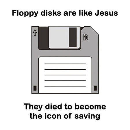 Floppy disks are like Jesus. They died to become the icon of saving.