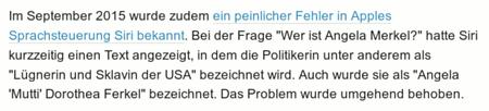 Im September 2015 wurde zudem ein peinlicher Fehler in Apples Sprachsteuerung Siri bekannt. Bei der Frage 'Wer ist Angela Merkel?' hatte Siri kurzzeitig einen Text angezeigt, in dem die Politikerin unter anderem als 'Lügnerin und Sklavin der USA' bezeichnet wird. Auch wurde sie als 'Angela 'Mutti' Dorothea Ferkel' bezeichnet. Das Problem wurde umgehend behoben.
