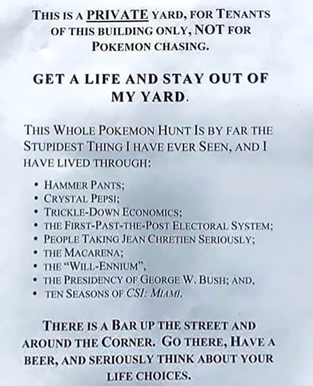 THIS IS A PRIVATE YARD, FOR TENANTS OF THIS BUILDING ONLY, NOT FOR POKEMON CHASING. GET A LIFE AND STAY OUT OF MY YARD. -- THIS WHOLE POKEMON HUNT IS BY FAR THE STUPIDEST THING I HAVE EVER SEEN, AND I HAVE LIVED THROUGH: HAMMER PANTS; CRYSTAL PEPSI; TRICKLE-DOWN ECONOMICS; THE FIRST-PAST-THE-POST ELECTORAL SYSTEM; PEOPLE TAKING JEAN CHRETIEN SERIOUSLY; THE MACARENA; THE 'WILL-ENINUM'; THE PRESIDENCY OF GEORGE W. BUSH; AND TEN SEASONS OF CSI MIAMI. -- THERE IS A BAR UP THE STREET AND AROUND THE CORNER. GO THERE, HAVE A BEER, AND SERIOUSLY THINK ABOUT YOUR LIFE CHOICES.