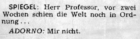 SPIEGEL: Herr Professor, vor zwei Wochen schien die Welt noch in Ordnung -- ADORNO: Mir nicht.