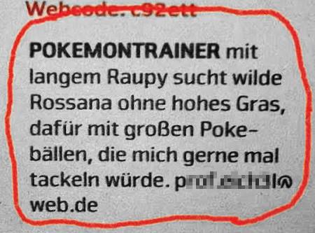 POKEMONTRAINER mit langem Raupy sucht wilde Rossana ohne hohes Gras, dafür mit großen Pokebällen, die mich gerne mal tackeln würde. pxxxxxxxxxl@web.de