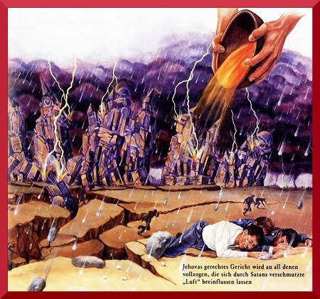 Illustration aus der Literatur der Zeugen Jehovas mit einer Darstellung einer ausgegossenen Schale des Zorns Jehovas auf eine darunter zerfallende Stadt, dazu fliehende und sterbende Menschen. Darunter der Text: Jehovas gerechtes Gericht wird an all denen vollzogen werden, die sich durch Satans verschmutzte 'Luft' beeinflussen ließen