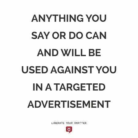 ANYTHING YOU SAY OR DO CAN AND WILL BE USED AGAINST YOU IN A TARGETED ADVERTISEMENT. Liberate your Chatter, use GNUsocial