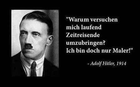 Warum versuchen mich laufend Zeitreisende umzubringen? Ich bin doch nur Maler! -- Adolf Hitler, 1914