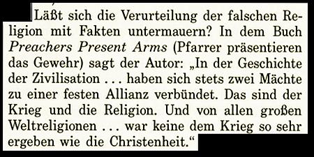 Läßt sich die Verurteilung der falschen Religon mit Fakten untermauern? In dem Buch Preachers Present Arms (Pfarrer präsentieren das Gewehr) sagt der Autor: 'In der Geschichte der Zivilisation... haben sich stets zwei Mächte zu einer festen Allianz verbündet. Das sind der Krieg und die Religion. Und von allen großen Weltreligionen... war keine dem Krieg so sehr ergeben wie die Christenheit.'
