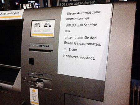Hinweis an einem Geldautomaten der Commerzbank: Dieser Automat zahlt momentan nur 500,00 EUR Scheine aus. Bitte nutzen Sie den linken Geldautomaten. Ihr Team Hannover-Südstadt