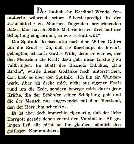 Der katholische Kardinal Wendel formulierte während seiner Silvesterpredigt in der Frauenkirche zu München folgenden bezeichnenden Satz: 'Man hat ein Stück Materie in den Kreislauf der Schöpfung eingeordnet, so wie es Gott will.' -- Die Sputniks kreisen also nach dem Willen Gottes um die Erde! Ja, daß sie überhaupt da hinaufgelangten, ist auch Gottes Wille, denn er war es, der den Menschen die Kraft dazu gab, diese Leistung zu vollbringen. Im Blatt des Bischofs Dibelius, 'Die Kirche', wurde dieser Gedanke noch unterstrichen, dort hieß es über den Sputnik: 'Ich bin ein Wunderwerk. Aber ich drehe mich nicht aus eigener Kraft rund um die Erde, sondern bewege mich durch jene Kräfte, die der Schöpfer seiner Schöpfung gab und die der Mensch nur angewendet mit dem Verstand, den der Herr ihn schenkte...' -- Es ist aber doch immerhin eigenartig, daß der liebe Herrgott gerade denen zuerst den Vorstoß ins All gelingen ließ, die nicht an ihn glauben, nämlich den gottlosen Kommunisten.