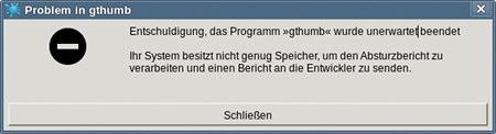 Entschuldigung, das Programm »gthumb« wurde unerwartet beendet. Ihr System besitzt nicht genug Speicher, um den Absturzbericht zu verarbeiten und einen Bericht an die Entwickler zu senden.
