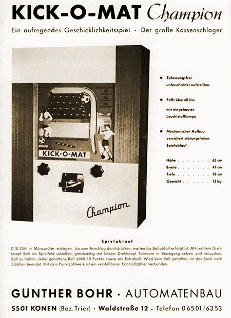 Werbung für das Unterhaltungsgerät Kick-o-Mat Champion von Günther Bohr Automatenbau aus dem Jahr 1967 -- KICK-O-MAT Champion -- Ein aufregendes Geschicklichkeitsspiel -- Der große Kassenschlage -- Zulassungsfrei unbeschränkt aufstellbar -- Paßt überall hin -- Mit eingebauter Leuchtstofflampe -- Mechanischer Aufbau versichert störungsfreien Spielablauf -- Höhe: 63 cm, Breite: 47 cm, Tiefe: 18 cm, Gewicht: 12 kg -- Spielablauf -- 0,10 DM in Münzprüfer einlegen, bis zum Anschlag durchdrücken, warten, bis Ballabfall erfolgt ist. Mit rechtem Drehknopf Ball ins Spielfeld schießen, gleichzeitig mit linkem Drehknopf Tormann in Bewegung setzen und versuchen, Ball zu halten. Jeder gehaltene Ball zählt 10 Punkte sowie ein Extraball. Wird kein Ball gehalten, ist das Spiel nach 5 Bällen beendet. Mit dem Punktzählwerk ist ein verstellbarer Kontrollzähler verbunden. -- GÜNTHER BOHR -- AUTOMATENBAU -- 5501 KÖNEN (Bez. Trier) -- Waldstraße 12 -- Telefon 0 65 01 / 63 53