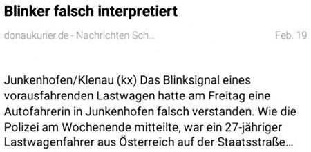 Blinker falsch interpretiert -- Junkenhofen/Klenau (kx) Das Blinksignal eines vorausfahrenden Lastwagen hatte am Freitag eine Autofahrerin in Junkenhofen falsch verstanden. Wie die Polizei am Wochenende mitteilte, war ein 27-jähriger Lastwagenfahrer aus Österreich auf der Staatsstraße...