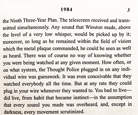The telescreen received and transmitted simultaneousely. Any sound that Winston made, above the level of a very low whisper, would be picked up by it; moreover, so long as he remained within the field of vision which the metal plaque commanded, he could be seen as well as heard. There was of course no way of knowing whether you were being watched at any given moment. How often, or on what system, the Thought Police plugged in on any individual wire was guesswork. It was even conceivable that they watched everybody all the time. But at any rate they could plug in your wire whenever they wanted to. You hat to live---did live, from habit that became instict---in the assumption, that every sound you made was overheard, and, except in darkness, every movement scrutinized.