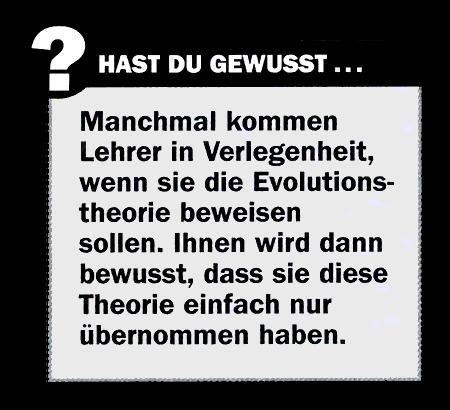 Hast du gewusst... -- Manchmal kommen Lehrer in Verlegenheit, wenn sie die Evolutionstheorie beweisen sollen. Ihnen wird dann bewusst, dass sie diese Theorie einfach nur übernommen haben.