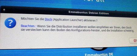 Emmabuntus Debian Edition -- Möchten Sie die Dock (Application Launcher) aktivieren? -- Beachten: Wenn Sie die Distribution installieren wollen empfehlen wir ihnen, den Dock sie verstecken kann den Boden des Konfigurations-Fenster, und die Installation schwierig. [Ja] [Nein]