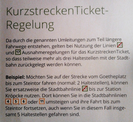 KurzstreckenTicket-Regelung -- Da durch die genannten Umleitungen zum Teil längere Fahrwege entstehen, gelten bei Nutzung der Linien [10*] und [17] Ausnahmeregelungen für das KurzstreckenTicket, so dass teilweise mehr als drei Haltestellen mit der Stadtbahn zurückgelegt werden können. -- Beispiel: Möchten Sie auf der Strecke von Goetheplatz bis zum Steintor fahren, können Sie ersatzweise die Stadtbahnlinie [10*] bis zur Station Kröpcke nutzen. Dort können Sie in die Stadtbahnlinien [4], [5], [6] oder [11] umsteigen und Ihre Fahrt bis zum Steintor fortsetzen, auch wenn Sie in diesem Fall insgesamt 5 Haltestellen gefahren sind.