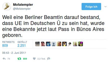 Tweet von @Mofatempler: Weil eine Berliner Beamtin darauf bestand, dass UE im Deutschen Ü zu sein hat, wurde eine Bekannte jetzt laut Pass in Bünos Aires geboren.