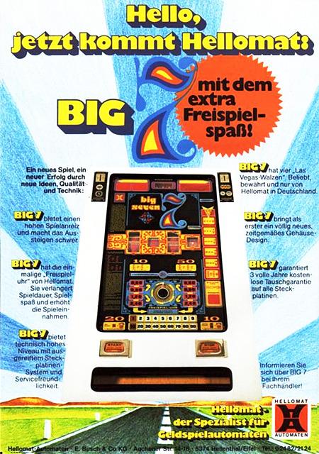 Hello, jetzt kommt Hellomat: BIG 7 -- mit dem extra Freispielspaß! -- Ein neues Spiel, ein neuer Erfolg durch neue Ideen, Qualität und Technik: -- BIG 7 bietet einen hohen Spielanreiz und macht das Aussteigen schwer. -- BIG 7 hat die einmalige Freispieluhr von Hellomat. Sie verlängert Spieldauer, Spielspaß und erhöht die Spieleinnahmen. -- BIG 7 bitet technisch hohes Niveau mit ausgereiften Steckplatinen-System und Servicefreundlichkeit. -- BIG 7 hat vier Las-Vegas-Walzen. Beliebt, Bewährt und nur von Hellomat in Deutschland. -- BIG 7 bringt als erster ein neues, zeitgemäßes Gehäuse-Design. -- BIG 7 garantiert 3 volle Jahre kostenlose Tauschgarantie auf alle Steckplatinen -- Informieren Sie sich über BIG 7 bei Ihrem Fachhändler! -- Hellomat - der Spezialist für Geldspielautomaten
