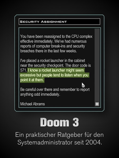 Screenshot-Detail aus Doom 3 -- Security Assignment -- You have been reassigned to the CPU complex effective immediately. We've had numerous reports of computer break-ins and security breaches there in the last few weeks. I've placed a rocket launcher in the cabinet near the security checkpoint. The door code is 571. I know that a rocket launcher might seem excessive, but people tend to listen when you point it at them. Be careful over there and remember to report anything odd immediately. Michael Abrams -- Darunter mein Text: Doom 3. Ein praktischer Ratgeber für den Systemadministrator seit 2004.