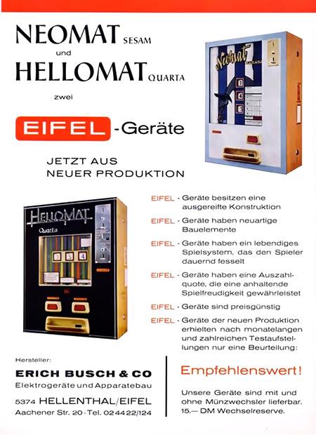Werbung aus einem Fachmagazin für Automatenaufsteller aus dem Jahr 1965 -- Neomat Sesam und Hellomat Quarta -- Zwei Eifel-Geräte -- Jetzt aus neuer Produktion -- Eifel-Geräte besitzen eine ausgereifte Konstruktion -- Eifel-Geräte haben neuartige Bauelemente -- Eifel-Geräte haben ein lebendiges Spielsystem, das den Spieler dauernd fesselt -- Eifel-Geräte haben eine Auszahlquote, die eine anhaltende Spielfreudigkeit garantiert -- Eifel-Geräte der neuen Produktion erhielten nach monatelangen und zahlreichen Testaufstellungen nur eine Beurteilung: Empfehlenswert! -- Unsere Geräte sind mit und ohne Münzwechsler lieferbar. 15,-DM Wechselreserve. -- Hersteller: Erich Busch & Co. Elektrogeräte und Apparatebau -- 5374 Hellenthal/Eifel -- Aachener Straße 20 -- Tel. 02 44 22/124