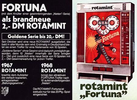 FORTUNA -- mit dem Knüller einer gewinnbringenden Nietenserie -- als brandneue 2,- DM ROTAMINT -- Goldene Serie bis 20,- DM! -- Seit Oktober wird eine neue ROTAMINT ausgeliefert, die bald in aller Munde sein wird. Erstmalig in Deutschland beitet sie einen Treffer für eine Nietenserie von 10 Spielen. -- 'Goldene Serien' ohne Gewinn sind dadurch unmöglich geworden, denn 10 'Nieten' innerhalb der Serie bringen 2,- DM und zusätzlich eine neue Serie von 10 Spielen mit 2,- DM Gewinnerwartung für jeden Treffer. -- 1967 ROTAMINT brachte dem Aufsteller die vielfach kopierten, ertragsstarken 'Ballungsgewinne'. -- 1968 ROTAMINT bringt den attraktiven FORTUNA-Treffer nach 10 aufeinanderfolgenden 'Nieten'. -- Die ROTAMINT-Fortuna ist exklusiv nur für das 20 Pfg.-Spiel eingerichtet.