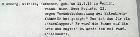 Blumberg, Wilheim, Kutscher, geb. am 11.7.15 zu Berlin, wohnh. hier, Neue Hochstr. 22, wegen Verächtlichmachung der Hakenkreuzfahne (Er hat gesagt: 'Was ist das für ein Votzenlappen.' Er warf die Fahne auf die Erde und sagte: 'Da werde ich mal raufscheissen').