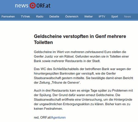 Geldscheine verstopften in Genf mehrere Toiletten -- Geldscheine im Wert von mehreren zehntausend Euro stellen die Genfer Justiz vor ein Rätsel. Gefunden wurden sie in Toiletten einer Bank sowie mehrerer Restaurants in der Stadt. -- Das WC des Schließfachabteils der betroffenen Bank war wegen der hinuntergespülten Banknoten gar verstopft, wie die Genfer Staatsanwaltschaft gestern mitteilte. Sie bestätigte damit einen Bericht der Zeitung 'Tribune de Geneve'. -- Auch in drei Restaurants kam es einige Tage später zu Problemen mit der Spülung. Der Grund dafür waren erneut Geldscheine. Die Staatsanwaltschaft eröffnete eine Untersuchung, um die Hintergründe der ungewöhnlichen Entsorgungsaktion zu klären. Bisher kam es zu keinen Festnahmen. -- red, ORF.at/Agenturen