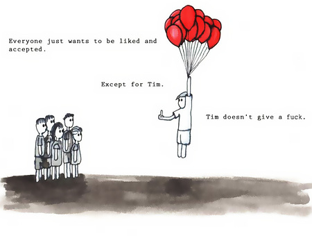 Everyone just wants to be liked and accepted. Except for Tim. Tim doesn't give a fuck.