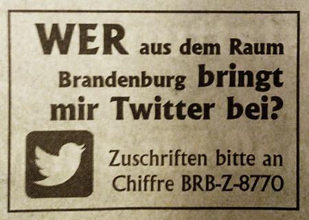 Wer aus dem Raum Brandenburg bringt mir Twitter bei? Zuschriften bitte an Chiffre BRB-Z-8770