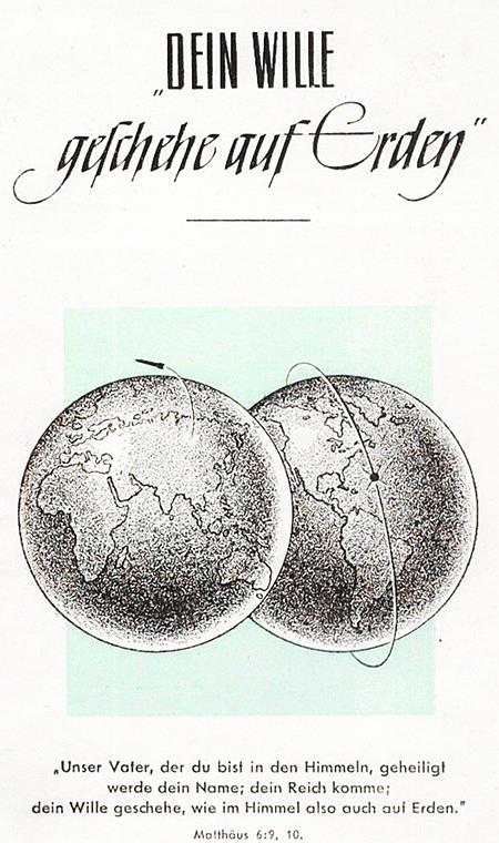 Scan eines Traktates aus den Sechziger Jahren -- Dein Wille geschehe auf Erden -- Darunter eine Zeichnung von zwei Erdkugeln, eine zeigt Europa, Afrika, Asien und Australien; die andere zeigt Nord- und Südamerika. Auf der ersten Erdkugel wird aus Asien eine Rakete gestartet, die zweite Halbkugel wird von einem Satelliten umkreist. Darunter der Text: Unser Vater, der du bist in den Himmeln, geheiligt werde dein Name; dein Reich komme; dein Wille geschehe, wie im Himmel also auch auf Erden. Matthäus 6:9,10