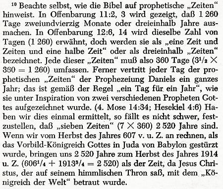 Beachte selbst, wie die Bibel auf prophetische 'Zeiten' hinweist. In Offenbarung 11:2, 3 wird gezeigt, dass 1.260 Tage zweiundvierzig Monate oder dreieinhalb Jahre ausmachen. On Offenbarung 12:6, 14 wird dieselbe Zahl von Tagen (1.260) erwähnt, doch werden sie als 'eine Zeit und Zeiten und eine halbe Zeit' oder als dreieinhalb 'Zeiten' bezeichnet. Jede dieser Zeiten muß also 360 Tage (3½ mal 360 = 1260) umfassen. Ferner vertritt jeder Tag der prophetischen 'Zeiten' der Prophezeihung Daniels ein ganzes Jahr; das ist gemäß der Regel 'ein Tag für ein Jahr', wie sie unter Inspiration von zwei verschiedenen Propheten Gottes aufgezeichnet wurde. (4. Mose 14:37; Hesekiel 4:6) Haben wir dies einmal ermittelt, so fällt es nicht schwer, festzustellen, daß 'sieben Zeiten' (7 mal 360) 2.520 Jahre sind. Wenn wir vom Herbst des Jahres 607 v. u. Z. an rechnen, als das Vorbild-Königreich Gottes in Juda von Babylon gestürzt wurde, bringen uns 2.520 Jahre zum Herbst des Jahres 1914 u. Z. (606¼ + 1913¾ = 2.520) als der Zeit, da Jesus Christus, der auf seinem himmlischen Thron saß, mit dem 'Königreich der Welt' betraut wurde