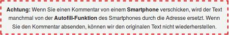 Achtung! Wenn Sie einen Kommentar von einem Smartphone verschicken, wird der Text manchmal von der Autofill-Funktion des Smartphones durch die Adresse ersetzt. Wenn Sie den Kommentar absenden, können wir den originalen Text nicht wiederherstellen.
