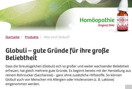 Homöopathie -- Original DHU -- Globuli - gute Gründe für ihre große Beliebtheit -- Dass die Streukügelchen (Globuli) sich so großer und weiter wachsender Beliebtheit erfreuen, hat gleich mehrere gute Gründe. Es beginnt bereits mit der Herstellung aus reinem Rohrzucker (Saccharose) - ganz ohne zusätzliche Hilfsstoffe. So können Globuli auch von Menschen mit Allergien oder Intoleranzen (z.B. Laktose) eingenommen werden.