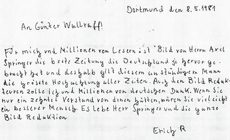 Dortmund den 8.5.1981 -- An Günter Wallraff! -- Für mich und Millionen von Lesern ist Bild von Herrn Axel Springer die beste Zeitung die Deutschland je hervor gebracht hat und deshalb gilt diesem anständigen Mann die größte Hochachtung aller Zeitung. AUch den Bild Redakeure zoll ich und Millionen von deutschen Dank. Wenn Sie nur einm zehntel Verstnd von denen hätten, wären Sie vielleicht ein besserer Mensch. Es lebe Herr Springer und die ganze Bild Redaktion -- Erich R