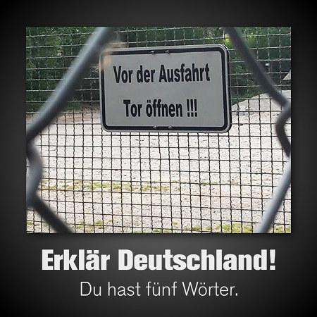 Schild an einem Tor: Vor der Ausfahrt Tor öffnen!!! -- Darunter mein Text: Erklär Deutschland! Du hast fünf Wörter.