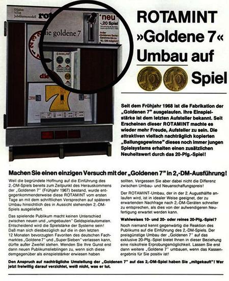 ROTAMINT Goldene 7 Umbau auf 20-Pfennig-Spiel -- Seit dem Frühjahr 1968 ist die Fabrikation der Goldenen 7 ausgelaufen. Ihre Einspielstärke ist dem letzten Aufsteller bekannt. Seit Erscheinen dieser ROTAMINT machte es wieder mehr Freude, Aufsteller zu sein. Die attraktiven vielfach nachträglich kopierten Ballungsgewinne dieses immer noch jungen Spielsystemes erhalten einen zusätzlichen Neuheitswert durch das 20-Pfg.-Spiel. -- Machen Sie einen einzigen Versuch mit der Goldenen 7 in 2,--DM-Ausführung! -- Weil die begründete Hoffnung auf die Einfürhung des 2-DM-Spiels bereits zum Zeitpunkt des Herauskommens der Goldenen 7 (Frühjahr 1967) bestand, wurde entgegenkommenderweise diese ROTAMINT vom ersten Tage an mit dem schriftlichen Versprechen auf späteren Umbau hinsichtlich des in Aussicht stehendes 2-DM-Spieles ausgeliefert. -- Das spielende Publikum macht keinen Unterscheid zwischen neuen und umgebauten Geldspielautomaten. Entscheidend wird die Spielstärke des Systems sein! Daß man sich diesbezüglich auf dei in den letzten 12 Monaten bevorzugten Favoriten des deutschen Fachmarktes Goldene 7 und Super Sieben verlassen kann, dürfte außer Zweifel stehen. Wenden Sie ihre Gunst erst dann neuen Publikumslieblingen zu, wenn sich diese demgegenüber als einspielstärker erwiesen haben sollten. Vergessen Sie aber dabei nicht die Differenz zwischen Umbau- und Neuanschaffungspreis! -- Der ROTAMINT-Umbau, der in der 2. Augusthälfte anlaufen wird, ist in idealer Weise geeignet, der zu erwartenden Nachfrage nach 2-DM-Geräten schneller zu entsprechen, als dies von der aufwendigeren Neufertigung erwartet werden kann. -- Wahlweise 10- und 20- oder reines 20-Pfennig-Spiel? -- Noch niemand kennt gegenwärtig die Reaktion des Publikums auf die Einführung des 2-DM-Spiels. Der preisgünstige Umbau der Goldenen 7 auf das exklusive 20-Pfennig-Spiel beitet Ihnen in dieser Beziehung eine risikofreie Erprobungsmöglichkeit. Lassen Sie erst dann weitere Goldene 7 umbauen, wenn das Kassenergebnis für 