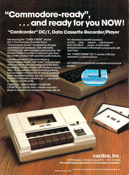 'Commodore-ready', and ready for you NOW! 'Cardcorder' DC/1, Data Cassette Recorder/Player Introducing the 'CARDCORDER', Model DC/1, the Computer Cassette that is 'Commodore-ready,' designed for storage and retrieval of computer data efficiently, economically; with consistent performance. Yet, this fine CARDCO product is priced lower than any similar product with special quality features. the standard cassette functions: record... play... rewind... fast forward... stop and eject... pause. A solid-state designed product of the finest components with auto-stop. The 'CARDCORDER' DC/1 carries a 90 day warranty to original owners. Includes standard connector which is 'Commodore-ready1'; LED 'save' indicator light which confirms data recording on to the tape; handles up to 120 minutes (60 minutes on each side) of any standard tape including existing pre-recorded commercial as well as personal All CARDCO products are available at your local data tapes intended for use with Commodore Personal Computers; ready to go... just plug it in and record efficiently. CARDCO's 'CARDCORDER' COMPUTER CASSETTE is a quality data cassette recorder/player in an attractive polystyrene case, with all 13Mathewson Wichita, Kansas67214 (316)267-6525 'The world's largest manufacturer of Commodore accessories.' Commodore * is o registered trademark ot Commodore Business Systems. Inc. Header Service No. 268