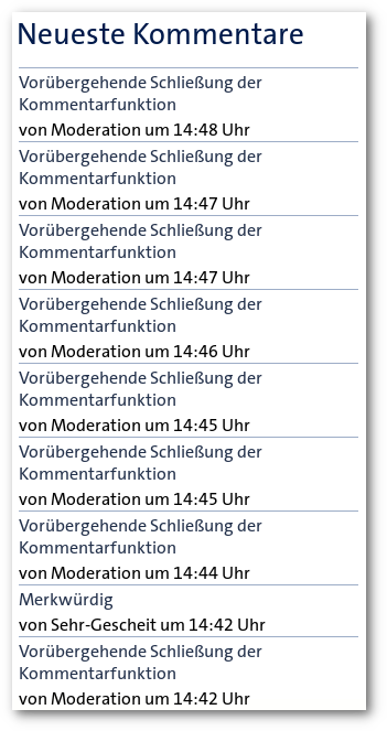 Screenshot -- Detail von der Tagesschau-Website -- Neueste Kommentare -- Vorübergehende Schließung der Kommentarfunktion von Moderation um 14:48 Uhr -- Vorübergehende Schließung der Kommentarfunktion von Moderation um 14:47 Uhr -- Vorübergehende Schließung der Kommentarfunktion von Moderation um 14:47 Uhr -- Vorübergehende Schließung der Kommentarfunktion von Moderation um 14:46 Uhr -- Vorübergehende Schließung der Kommentarfunktion von Moderation um 14:45 Uhr -- Vorübergehende Schließung der Kommentarfunktion von Moderation um 14:45 Uhr -- Vorübergehende Schließung der Kommentarfunktion von Moderation um 14:44 Uhr -- Merkwürdig von Sehr-Gescheit um 14:42 Uhr -- Vorübergehende Schließung der  Kommentarfunktion von Moderation um 14:42 Uhr