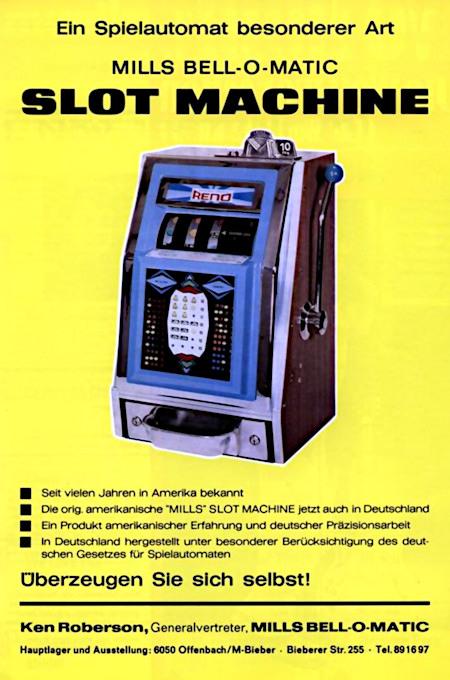 Ein Spielautomat besonderer Art -- Mills Bell-o-Matic Slot Machine -- Seit vielen Jahren in Amerika bekannt -- Die orig. amerikanische Mills Slot Machine jetzt auch in Deutschland -- Ein Produkt amerikanischer Erfahrung und deutscher Präzisionsarbeit -- In Deutschland hergestellt unter besonderer Berücksichtigung des deutschen Gesetzes für Spielautomaten -- Überzeugen Sie sich selbst! -- Ken Roberson, Generalvertreter, Mills Bell-o-Matic -- Hauptlager und Ausstellung: 6050 Offenbach/M-Bieber -- Bieberer Straße 255 -- Tel.: 89 19 97