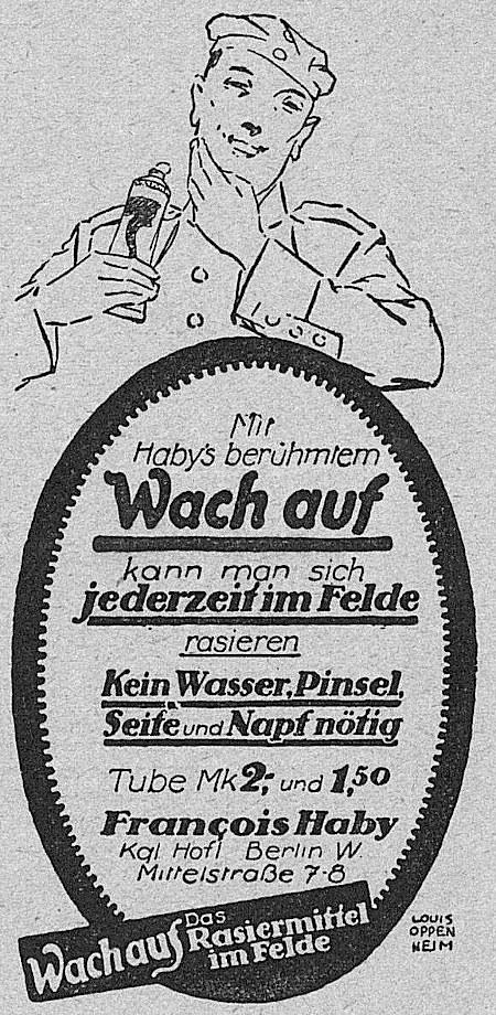 Mit Haby's berühmtem »Wach auf« kann man sich jederzeit im Felde rasieren. Kein Wasser, Pinsel, Seife oder Napf erforderlich. Tube Mk. 2,- und 1,50. Francois Haby, Kgl. Hofl. Berlin W. Mittelstraße 7-8 -- Wach auf -- Das Rasiermittel im Felde
