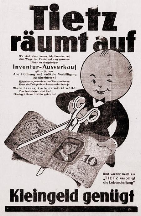 Werbung aus dem Jahr 1932 -- Tietz räumt auf -- Wir sind schon immer Schrittmachen auf dem Weg der Preissenkung gewesen. Aber im diesjährigen Inventur-Ausverkauf gilt es für uns: Alle Hoffnung auf radikale Verbilligung zu überbieten! Es ist enorm, was wir an der Ware verlieren. Doch die Zeit gebietet heute mehr denn je: Ware heraus, koste es was es wolle. Der Nutznießer sind Sie! Montag früh um 9 Uhr geht es los. -- Motiv ist ein gezeichnetes Männchen, dass mit einer großen Schere an einer Banknote zu zehn Reichsmark herumschnippselt. -- Und wieder heißt es: Tietz verbilligt die Lebenshaltung. -- Kleingeld genügt