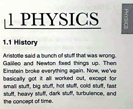 1. Physics -- 1.1 History -- Aristotle said a bunch of stuff that was wrong. Galileo and Newton fixed things up. Then Einstein broke everything again. Now, we've basically got it all worked out, except for small stuff, big stuff,  hot stuff, cold stuff, fast stuff, heavy stuff, dark stuff, turbulence, and the concept of time.