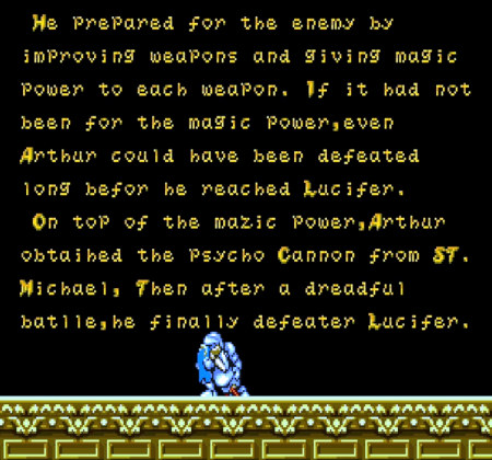 He prepared for the enemy by improving weapons and giving magic power to each weapon. If it hat not been for the magic power, even Arthur could have been defeated long befor [sic!] he reached Lucifer. On top of the mazic [sic!] power, Arthur obtaihed [sic!] the Psycho Cannon from St. Michael, Then after a dreadful batlle [sic!], he finally defeater [sic!] Lucifer.