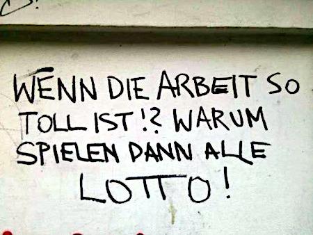 Graffito: Wenn die Arbeit so toll ist!? Warum spielen dann alle Lotto!