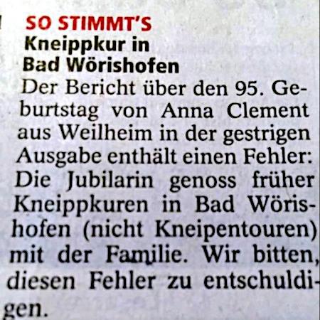 So stimmt's -- Kneippkur in Bad Wörishofen -- Der Bericht über den 95. Geburtstag von Anna Clement in der gestrigen Ausgabe enthält einen Fehler: Die Jubilarin genoss früher Kneippkuren in Bad Wörishofen (nicht Kneipentouren) mit der Familie. Wir bitten, diesen Fehler zu entschuldigen.