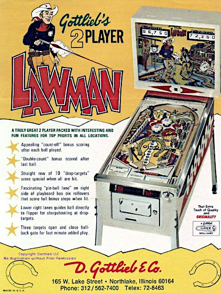 An Aufsteller gerichtete Englischsprachige Werbung für den Gottlieb-Flipper 'Lawman' aus dem Jahr 1971. -- Gottlieb's 2 Player Lawman -- A truly great 2 player Pinball packed with interesting and fun features for top profits in all locations -- Appealing count-off bonus scoring after each ball played -- Double-count bonus scored after last ball -- Straight row 10 drop targets score special when all hit -- Fascinating pinball lane on right side of playboard has six rollovers that score full bonus steps when lit -- Lower right lanes guides ball directly to flipper for sharpshooting at drop targets -- Three targets open and close ball-back gate for last minute added play -- D. Gottlieb & Co., 165 W. Lake Street, Northlake Illinois 60164, Phone 312/5627400, Telex: 72-8463