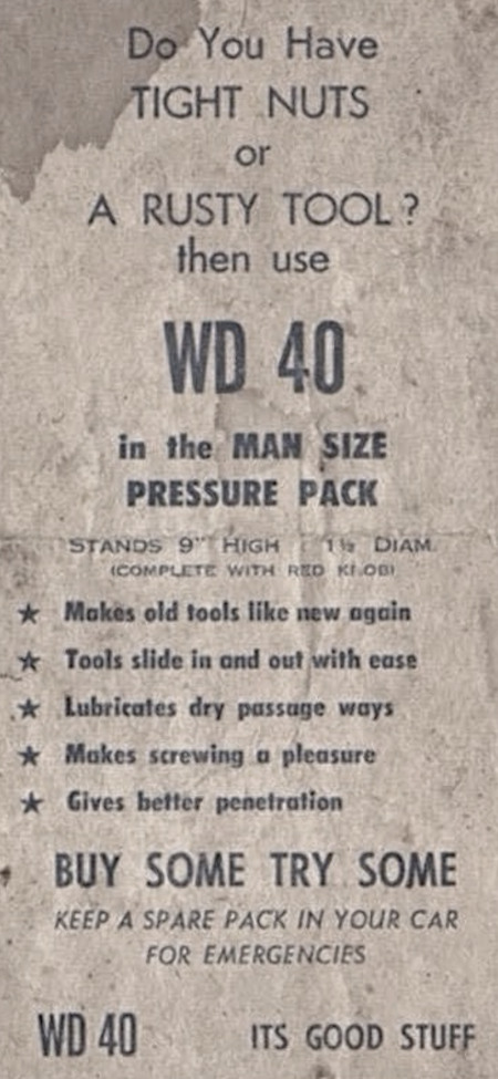 Do you have TIGHT NUTS or a RUSTY TOOL? -- then use WD 40 -- in the MAN SIZE PRESSURE PACK -- stands 9 inches high, 1 1/2 Diam. -- COMPLETE WITH RED KNOB -- Makes old tools like new again -- Tools slide in and out with ease -- Lubricates dry passage ways -- Makes screwing a pleasure -- Gives better penetration -- BUY SOME TRY SOME -- KEEP A SPARE PACK IN YOUR CAR FOR EMERGENCIES -- WD 40 -- IT'S GOOD STUFF