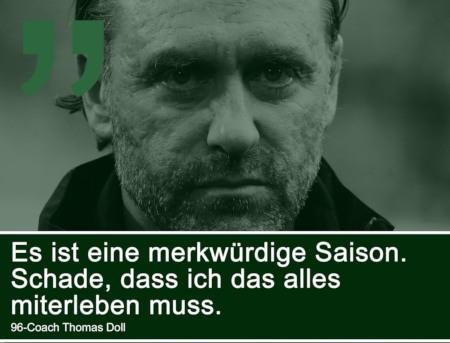 Zitat Thomas Doll, Übungsleiter von Hannover 96: Es ist eine merkwürdige Saison. Schade, dass ich das alles miterleben muss.