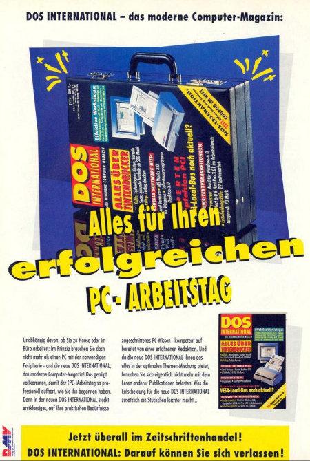 Werbung aus dem Jahr 1994: DOS INTERNATIONAL - Das moderne Computer-Magazin -- Abbildung eines Aktenkoffers, auf dem die Titelseite der aktuellen Zeitschrift aufgedruckt ist -- Alles für Ihren erfolgreichen PC-Arbeitstag -- Unabhängig davon, ob Sie zu Hause oder im Büro arbeiten: Im Prinzip brauchen Sie doch nicht mehr als einen PC mit der notwendigen Peripherie - und die neue DOS INTERNATIONAL, das moderne Computer-Magazin! Das genügt vollkommen, damit der (PC-)Arbeitstag so professionell aufhört, wie sie ihn begonnen haben. Denn in der neuen DOS INTERNATIONAL steckt erstklassiges, auf Ihre praktischen Bedürfnisse zugeschnittenes PC-Wissen - kompetent aufbereitet von einer erfahrenen Redaktion. Und da die neue DOS INTERNATIONAL Ihnen das alles in einer optimalen Themen-Mischung bietet, brauchen Sie sich eigentlich nicht mehr mit dem Lesen anderer Publikationen zu belasten. Was die Entscheidung für die neue DOS INTERNATIONAL zusätzlich ein Stückchen leichter macht... -- Jetzt überall im Zeitschriftenhandel! DOS INTERNATIONAL: Darauf können Sie sich verlassen!